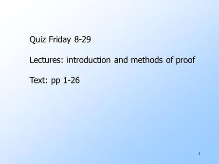 1 Quiz Friday 8-29 Lectures: introduction and methods of proof Text: pp 1-26.