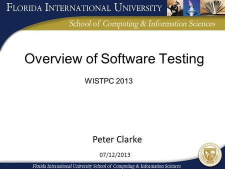 Overview of Software Testing 07/12/2013 WISTPC 2013 Peter Clarke.