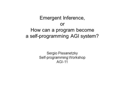 Emergent Inference, or How can a program become a self-programming AGI system? Sergio Pissanetzky Self-programming Workshop AGI-11.