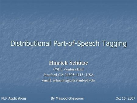 Distributional Part-of-Speech Tagging Hinrich Schütze CSLI, Ventura Hall Stanford, CA 94305-4115, USA   NLP Applications.