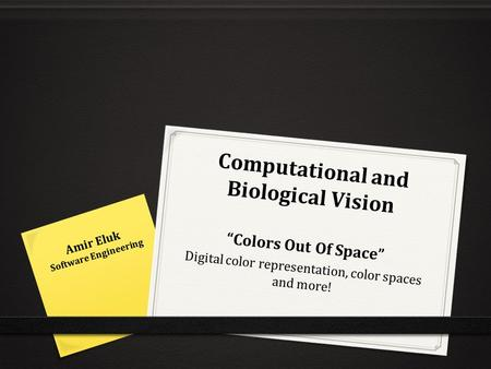 "Computational and Biological Vision ""Colors Out Of Space"" Digital color representation, color spaces and more! Amir Eluk Software Engineering."