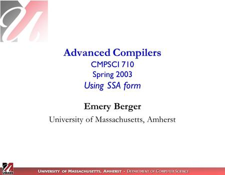 U NIVERSITY OF M ASSACHUSETTS, A MHERST D EPARTMENT OF C OMPUTER S CIENCE Emery Berger University of Massachusetts, Amherst Advanced Compilers CMPSCI 710.