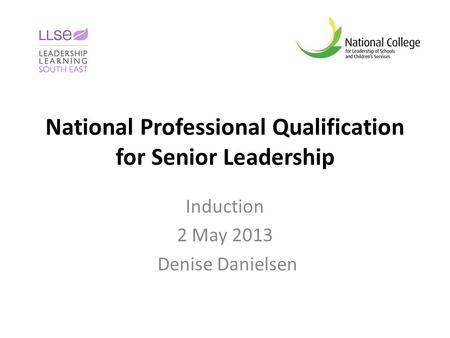 National Professional Qualification for Senior Leadership Induction 2 May 2013 Denise Danielsen.