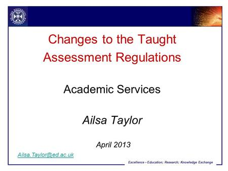 Excellence - Education; Research; Knowledge Exchange Changes to the Taught Assessment Regulations Academic Services Ailsa Taylor April 2013