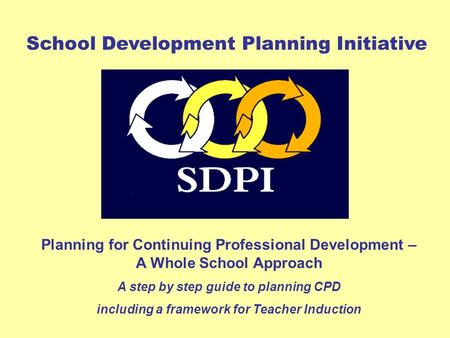 Planning for Continuing Professional Development – A Whole School Approach A step by step guide to planning CPD including a framework for Teacher Induction.