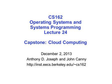 CS162 Operating Systems and Systems Programming Lecture 24 Capstone: Cloud Computing December 2, 2013 Anthony D. Joseph and John Canny