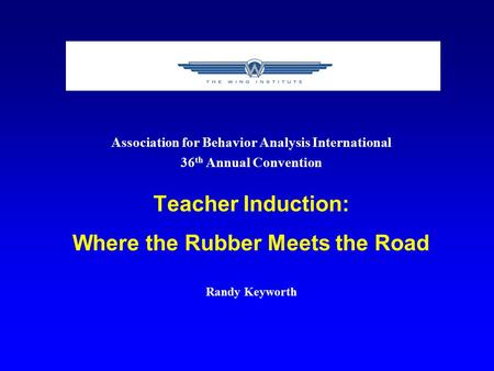 Association for Behavior Analysis International 36 th Annual Convention Teacher Induction: Where the Rubber Meets the Road Randy Keyworth.