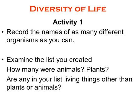 Diversity of Life Activity 1 Record the names of as many different organisms as you can. Examine the list you created How many were animals? Plants? Are.