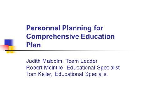 Personnel Planning for Comprehensive Education Plan Judith Malcolm, Team Leader Robert McIntire, Educational Specialist Tom Keller, Educational Specialist.
