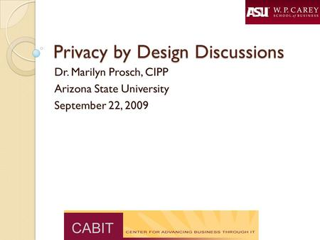 Privacy by Design Discussions Dr. Marilyn Prosch, CIPP Arizona State University September 22, 2009.