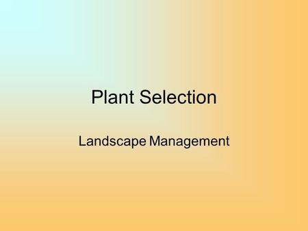 Plant Selection Landscape Management. Plant Selection for Low Water Landscapes Requires more knowledge of plants than conventional approaches –Historically,