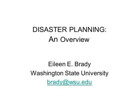 DISASTER PLANNING: An Overview Eileen E. Brady Washington State University