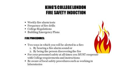 KING'S COLLEGE LONDON FIRE SAFETY INDUCTION  Weekly fire alarm tests  Frequency of fire drills  College Regulations  Building Emergency Plans FIRE.
