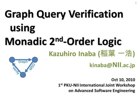 1 Graph Query Verification using Monadic 2 nd -Order Logic Kazuhiro Inaba ( 稲葉 一浩 ) NII.ac.jp Oct 10, 2010 1 st PKU-NII International Joint Workshop.
