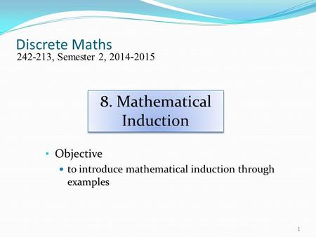 Discrete Maths Objective to introduce mathematical induction through examples 242-213, Semester 2, 2014-2015 8. Mathematical Induction 1.