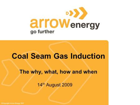 Coal Seam Gas Induction The why, what, how and when 14 th August 2009.