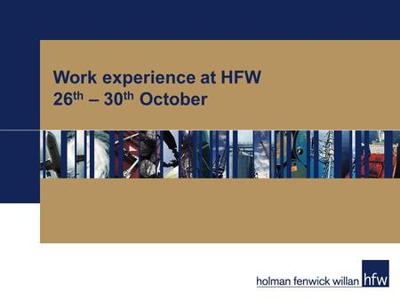 Work experience at HFW 26 th – 30 th October. Work experience application process We are looking for year-12 students with an interest in international.