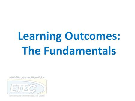 Learning Outcomes: The Fundamentals. Session outcomes By the end of this session participants will be expected to be able to: … describe the components.