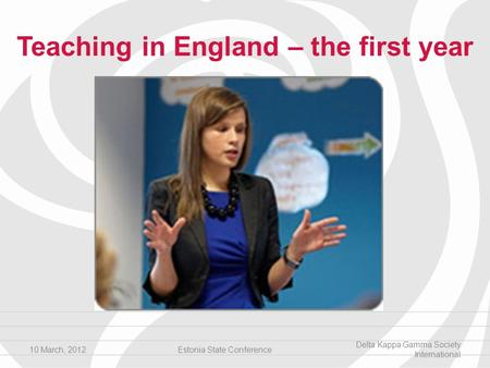 Teaching in England – the first year 10 March, 2012Estonia State Conference Delta Kappa Gamma Society International.