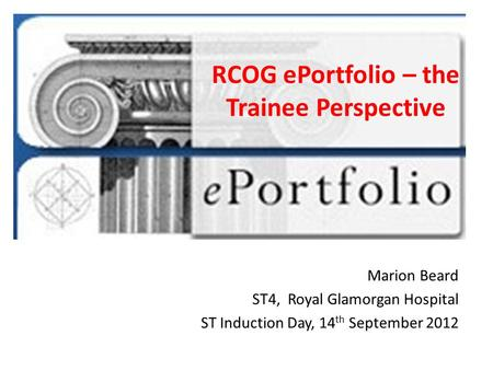 RCOG ePortfolio – the Trainee Perspective Marion Beard ST4, Royal Glamorgan Hospital ST Induction Day, 14 th September 2012.