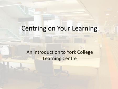Centring on Your Learning An introduction to York College Learning Centre.