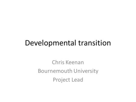 Developmental transition Chris Keenan Bournemouth University Project Lead.