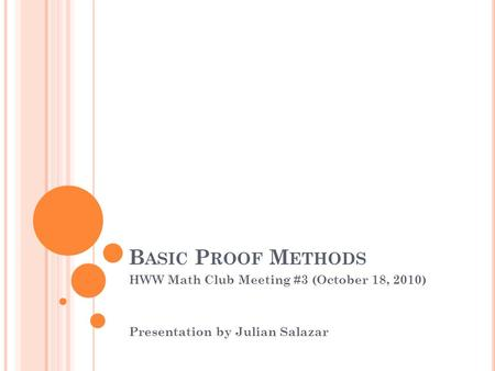 B ASIC P ROOF M ETHODS HWW Math Club Meeting #3 (October 18, 2010) Presentation by Julian Salazar.