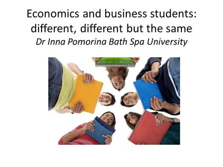 Economics and business students: different, different but the same Dr Inna Pomorina Bath Spa University.