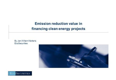 Emission reduction value in financing clean energy projects By Jan-Willem Martens EcoSecurities.