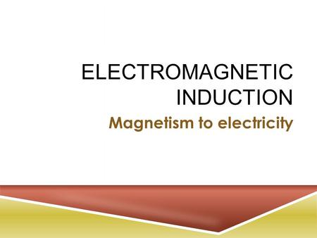 ELECTROMAGNETIC INDUCTION Magnetism to electricity.