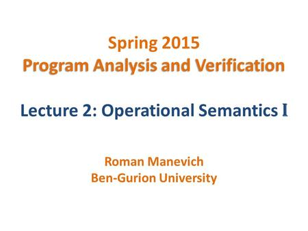 Program Analysis and Verification Spring 2015 Program Analysis and Verification Lecture 2: Operational Semantics I Roman Manevich Ben-Gurion University.