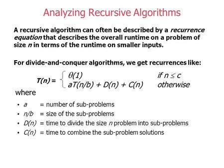 Analyzing Recursive Algorithms A recursive algorithm can often be described by a recurrence equation that describes the overall runtime on a problem of.