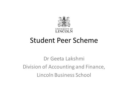Student Peer Scheme Dr Geeta Lakshmi Division of Accounting and Finance, Lincoln Business School.