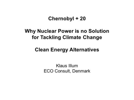Chernobyl + 20 Why Nuclear Power is no Solution for Tackling Climate Change Clean Energy Alternatives Klaus Illum ECO Consult, Denmark.