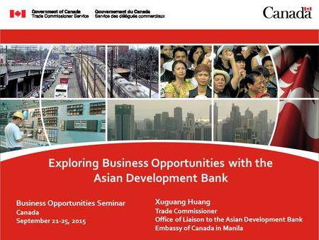 Exploring Business Opportunities with the Asian Development Bank Business Opportunities Seminar Canada September 21-25, 2015 Xuguang Huang Trade Commissioner.