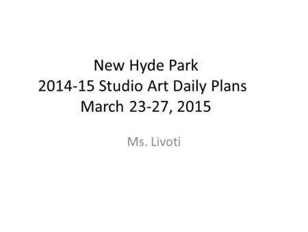 New Hyde Park 2014-15 Studio Art Daily Plans March 23-27, 2015 Ms. Livoti.