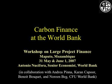 Carbon Finance at the World Bank Workshop on Large Project Finance Maputo, Mozambique 31 May & June 1, 2007 Antonio Nucifora, Senior Economist, World Bank.