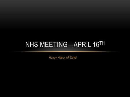 Happy, Happy AP Days! NHS MEETING—APRIL 16 TH. NHS INDUCTION YOU MUST COME TO THIS WHEN: May 19 th, 2015, 7:00 PM Mark your calendars, save the date,