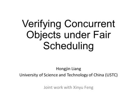 Verifying Concurrent Objects under Fair Scheduling Hongjin Liang University of Science and Technology of China (USTC) Joint work with Xinyu Feng.
