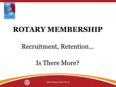 ROTARY MEMBERSHIP Recruitment, Retention… Is There More? 2013 District 7570 PETS.