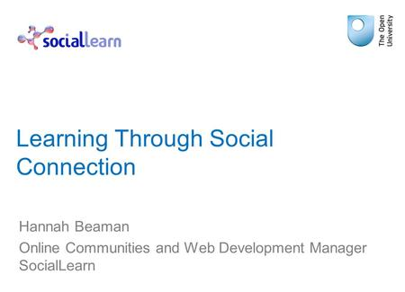 Learning Through Social Connection Hannah Beaman Online Communities and Web Development Manager SocialLearn.