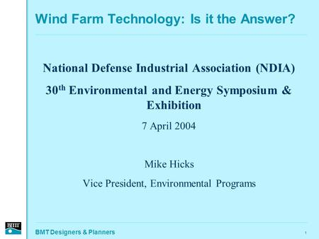 BMT Designers & Planners 1 Wind Farm Technology: Is it the Answer? National Defense Industrial Association (NDIA) 30 th Environmental and Energy Symposium.