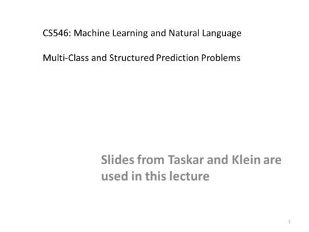 1 CS546: Machine Learning and Natural Language Multi-Class and Structured Prediction Problems Slides from Taskar and Klein are used in this lecture TexPoint.