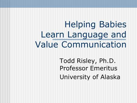 Helping Babies Learn Language and Value Communication Todd Risley, Ph.D. Professor Emeritus University of Alaska.