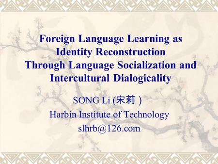 Foreign Language Learning as Identity Reconstruction Through Language Socialization and Intercultural Dialogicality SONG Li ( 宋莉) Harbin Institute of Technology.