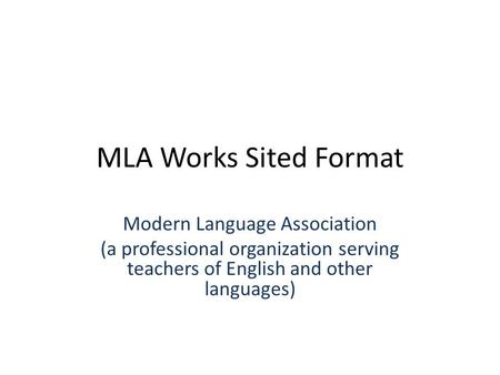 MLA Works Sited Format Modern Language Association (a professional organization serving teachers of English and other languages)