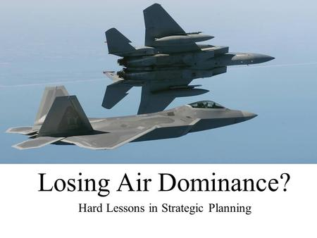 Losing Air Dominance? Hard Lessons in Strategic Planning.