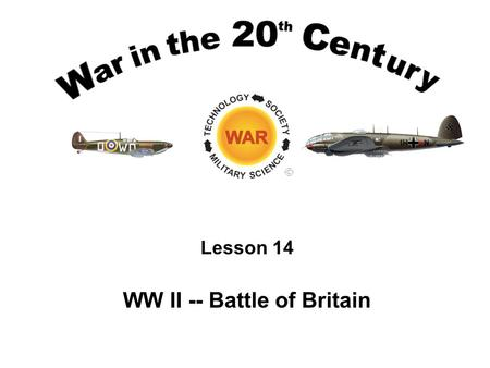 Lesson 14 WW II -- Battle of Britain Lesson Objectives Understand the implications of strategic air warfare in World War II. Be able to describe and.