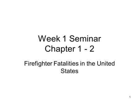 Week 1 Seminar Chapter 1 - 2 Firefighter Fatalities in the United States 1.