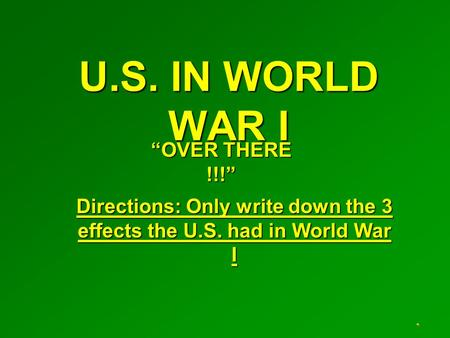 "U.S. IN WORLD WAR I Directions: Only write down the 3 effects the U.S. had in World War I ""OVER THERE !!!"""